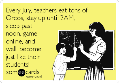 Every July, teachers eat tons of Oreos, stay up until 2AM, sleep past noon, game online, and well, become just like their students!