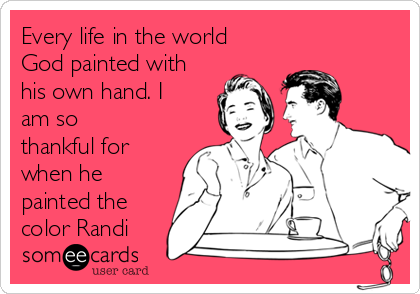 Every life in the world God painted with his own hand. I am so thankful for when he painted the color Randi