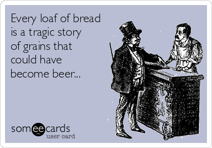 Every loaf of bread is a tragic story of grains that could have become beer...