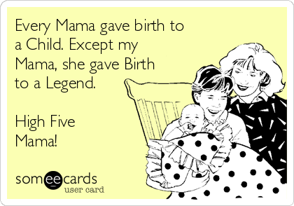 Every Mama gave birth to a Child. Except my Mama, she gave Birth to a Legend.  High Five Mama!