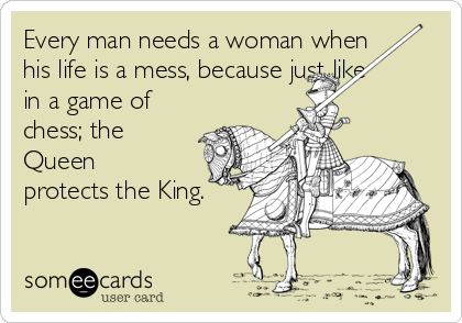 Every man needs a woman when his life is a mess, because just like in a game of chess; the Queen protects the King.