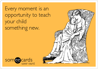 Every moment is an opportunity to teach your child something new.