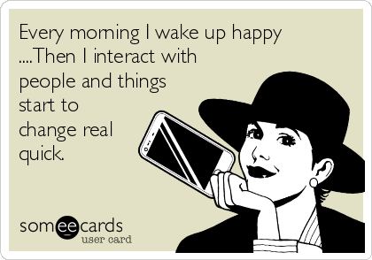 Every morning I wake up happy ....Then I interact with people and things start to change real quick.