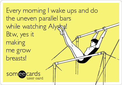 Every morning I wake ups and do the uneven parallel bars while watching Alysha!  Btw, yes it making me grow breasts!