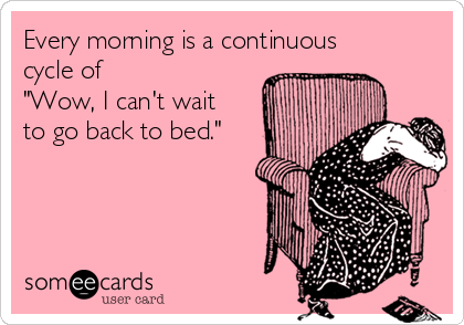 "Every morning is a continuous cycle of  ""Wow, I can't wait to go back to bed."""
