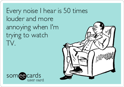Every noise I hear is 50 times louder and more annoying when I'm  trying to watch TV.
