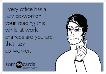 Every Office Has A Lazy Co Worker If Your Reading This While At