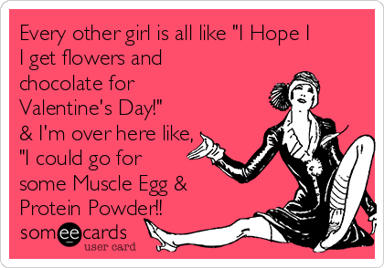 "Every other girl is all like ""I Hope I I get flowers and chocolate for Valentine's Day!"" & I'm over here like, ""I could go for some Muscle Egg & Protein Powder!!"