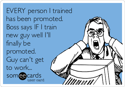 EVERY person I trained has been promoted. Boss says IF I train new guy well I'll finally be promoted. Guy can't get to work...