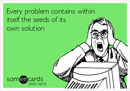 Every problem contains within itself the seeds of its own solution