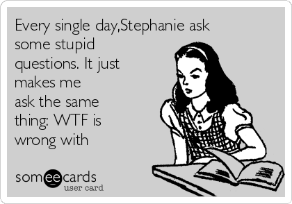 Every single day,Stephanie ask some stupid questions. It just makes me ask the same thing: WTF is wrong with