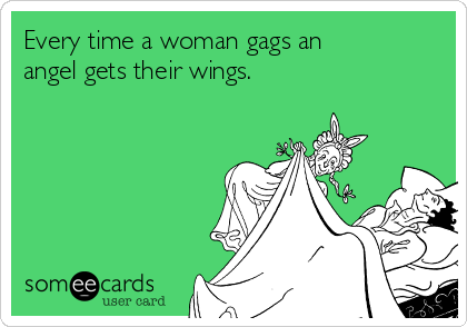 Every time a woman gags an angel gets their wings.