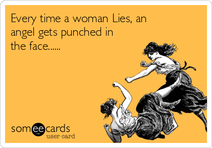 Every time a woman Lies, an angel gets punched in the face......