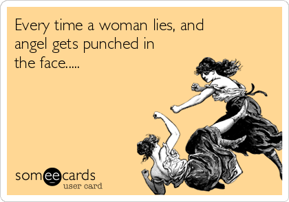 Every time a woman lies, and angel gets punched in the face.....