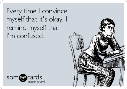 Every time I convince myself that it's okay, I remind myself that I'm confused.