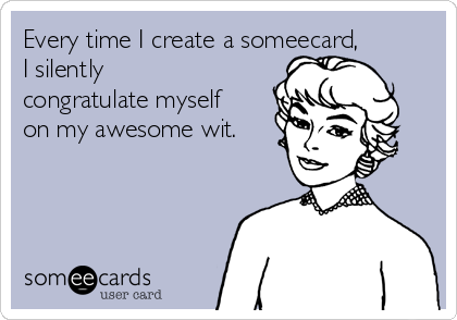 Every time I create a someecard, I silently congratulate myself on my awesome wit.