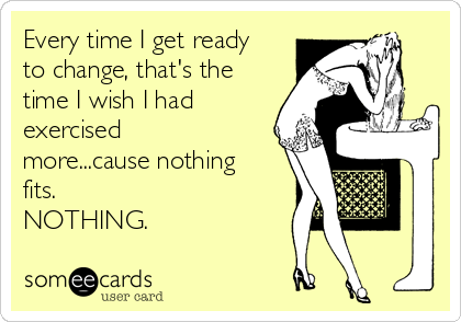 Every time I get ready to change, that's the time I wish I had exercised more...cause nothing fits.  NOTHING.