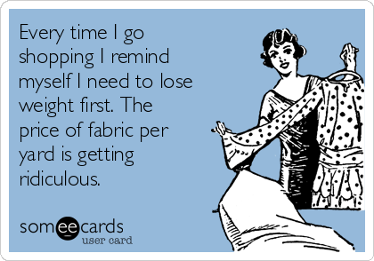 Every time I go shopping I remind myself I need to lose weight first. The price of fabric per yard is getting ridiculous.