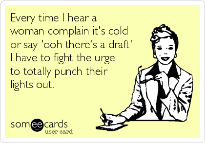 Every time I hear a woman complain it's cold or say 'ooh there's a draft' I have to fight the urge to totally punch their lights out.