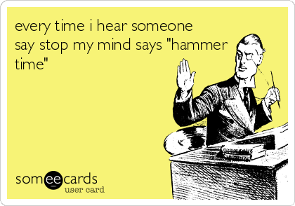 "every time i hear someone say stop my mind says ""hammer time"""