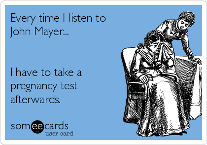 Every time I listen to John Mayer...    I have to take a pregnancy test afterwards.