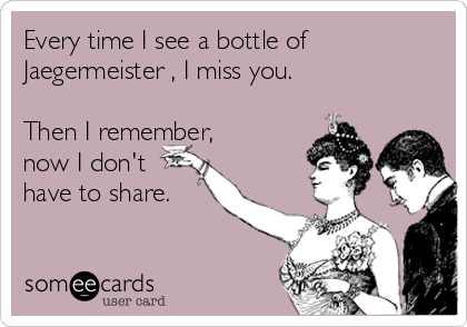 Every time I see a bottle of Jaegermeister , I miss you.   Then I remember,  now I don't have to share.