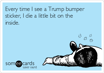 Every time I see a Trump bumper sticker, I die a little bit on the inside.