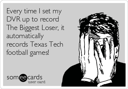 Every time I set my DVR up to record The Biggest Loser, it automatically records Texas Tech football games!