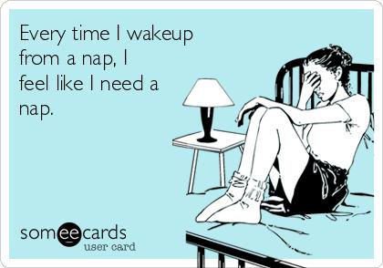 Every time I wakeup from a nap, I feel like I need a nap.