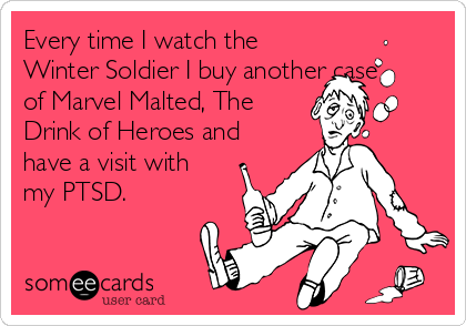 Every time I watch the Winter Soldier I buy another case of Marvel Malted, The Drink of Heroes and have a visit with my PTSD.