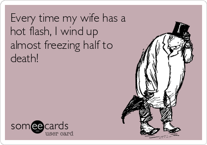 Every time my wife has a hot flash, I wind up  almost freezing half to death!
