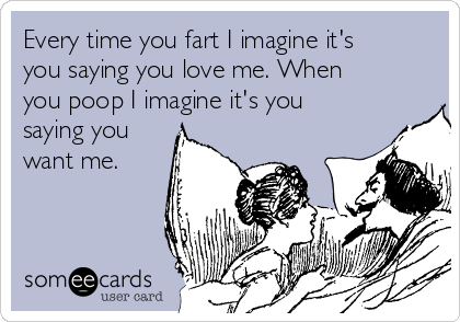 Every Time You Fart I Imagine Itu0027s You Saying You Love Me. When You Poop