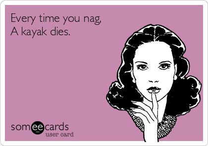 Every time you nag, A kayak dies.