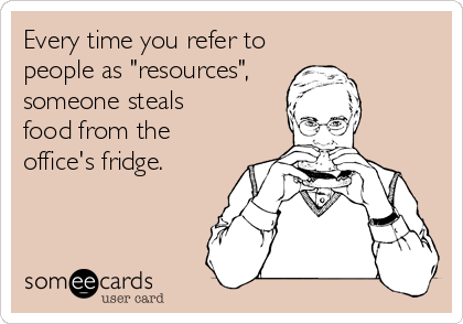 """Every time you refer to people as """"resources"""", someone steals food from the office's fridge."""
