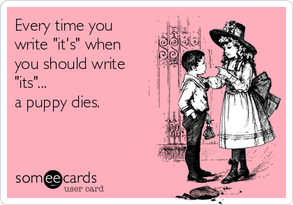 "Every time you write ""it's"" when you should write ""its""... a puppy dies."