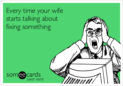Every time your wife starts talking about fixing something