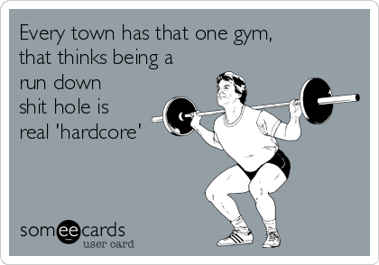 Every town has that one gym, that thinks being a run down shit hole is real 'hardcore'