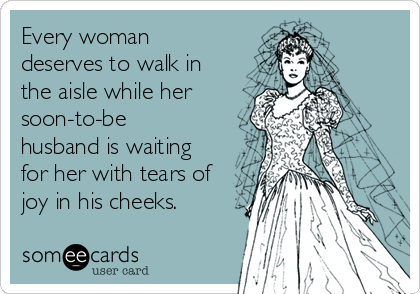 Every woman deserves to walk in the aisle while her soon-to-be husband is waiting for her with tears of joy in his cheeks.