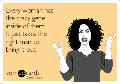 Every woman has the crazy gene  inside of them.  It just takes the right man to  bring it out.