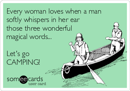 Every woman loves when a man softly whispers in her ear those three wonderful magical words...  Let's go CAMPING!