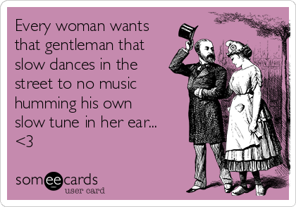 Every woman wants that gentleman that slow dances in the street to no music humming his own slow tune in her ear... <3