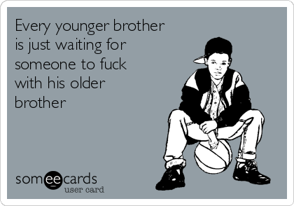 Every younger brother is just waiting for someone to fuck with his older brother