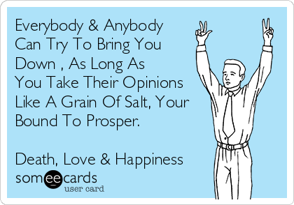 Everybody & Anybody Can Try To Bring You Down , As Long As You Take Their Opinions Like A Grain Of Salt, Your Bound To Prosper.  Death, Love & Happiness
