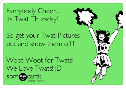 Everybody Cheer.... its Twat Thursday!  So get your Twat Pictures out and show them off!!  Woot Woot for Twats! We Love Twats! :D