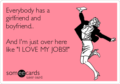 """Everybody has a girlfriend and boyfriend..  And I'm just over here like """"I LOVE MY JOBS!!"""""""