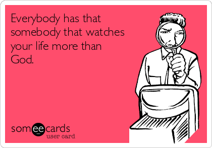 Everybody has that somebody that watches your life more than God.