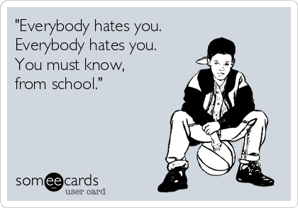 """Everybody hates you.  Everybody hates you.  You must know, from school."""