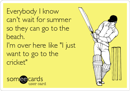 """Everybody I know can't wait for summer so they can go to the beach. I'm over here like """"I just want to go to the cricket"""""""
