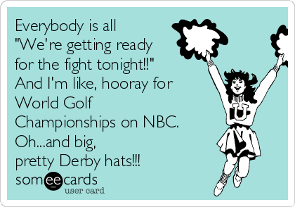"Everybody is all ""We're getting ready for the fight tonight!!"" And I'm like, hooray for World Golf Championships on NBC.  Oh...and big, pretty Derby hats!!!"