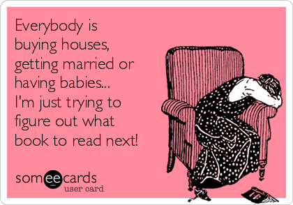 Everybody is buying houses, getting married or having babies... I'm just trying to figure out what book to read next!